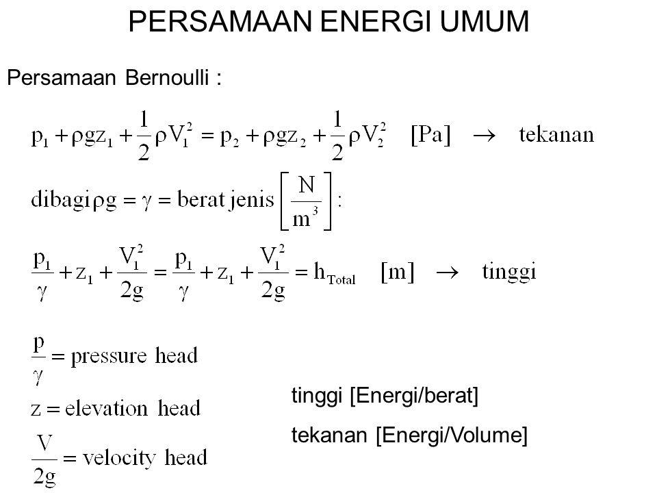 PERSAMAAN ENERGI UMUM Persamaan Bernoulli : tinggi [Energi/berat]